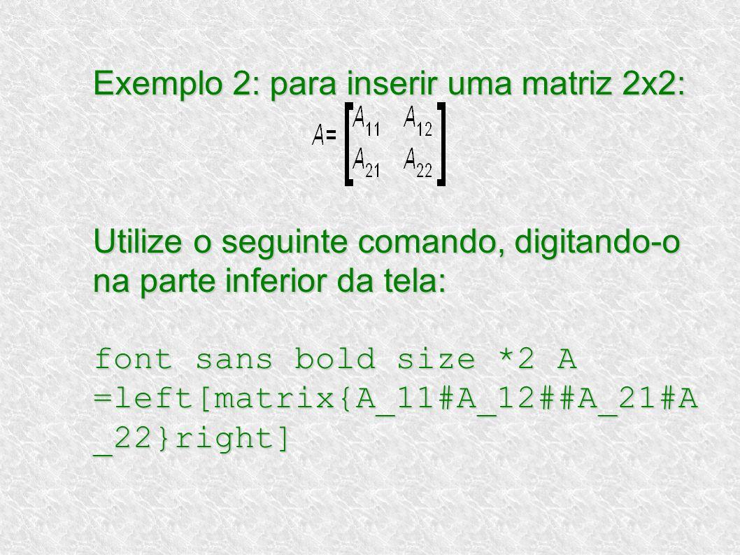 Exemplo 2: para inserir uma matriz 2x2: Utilize o seguinte comando, digitando-o na parte inferior da tela: font sans bold size *2 A =left[matrix{A_11#A_12##A_21#A_22}right]